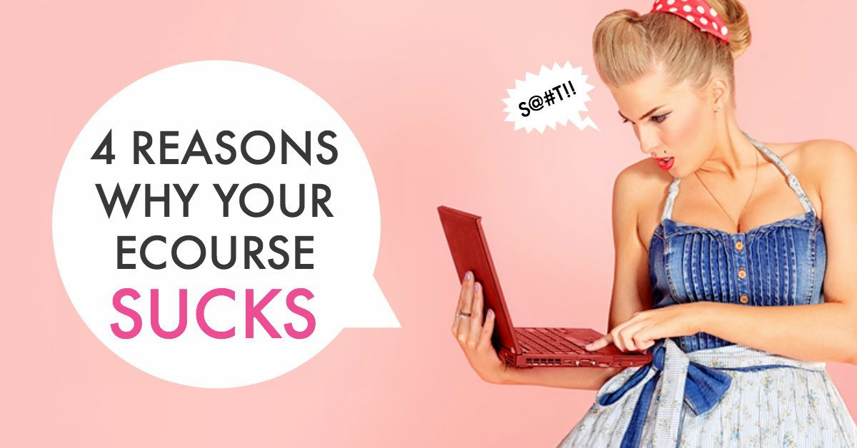4 REASONS WHY YOUR ECOURSE SUCKS